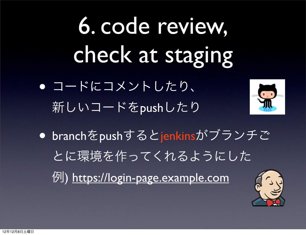 6. code review, check at staging • ίʔυʹίϝϯτͨ͠Γɺ...