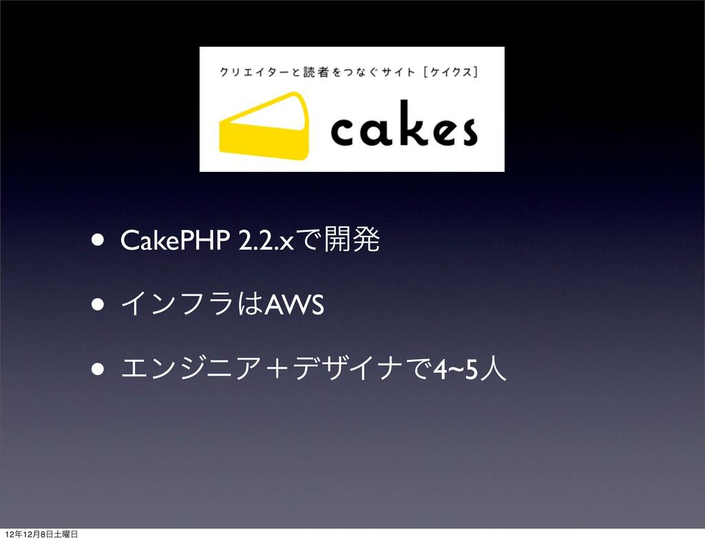 • CakePHP 2.2.xͰ։ൃ • ΠϯϑϥAWS • ΤϯδχΞʴσβΠφͰ4~5ਓ...