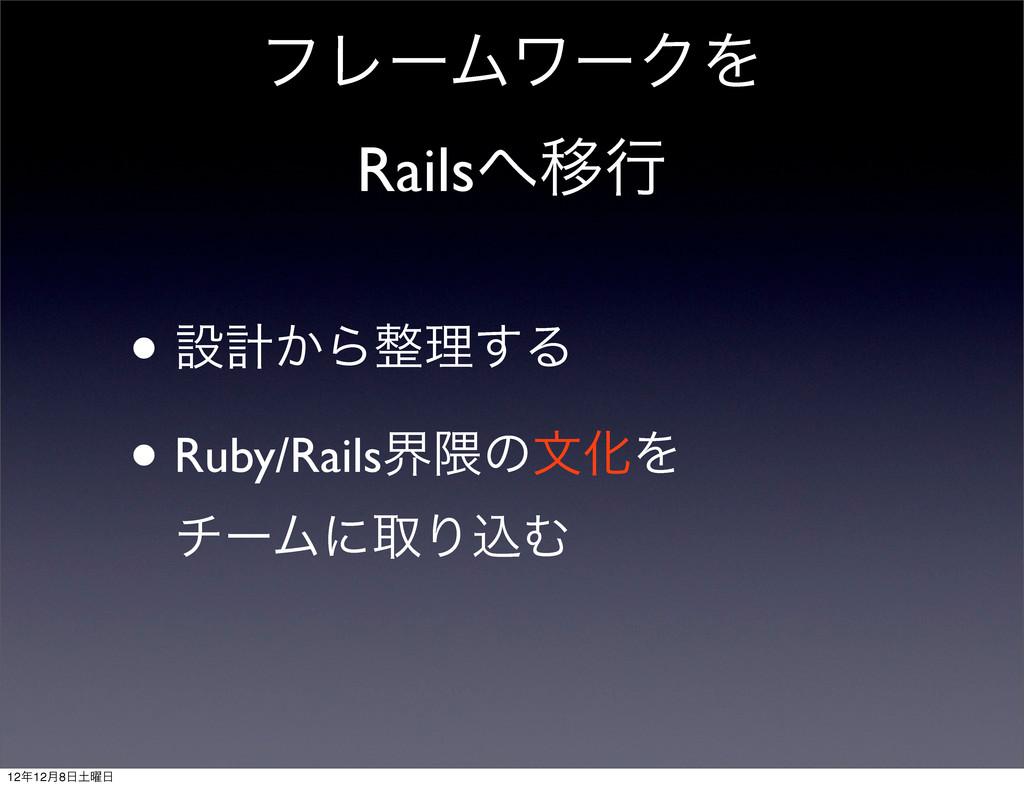 ϑϨʔϜϫʔΫΛ RailsҠߦ • ઃܭ͔Βཧ͢Δ • Ruby/Railsք۾ͷจԽΛ...