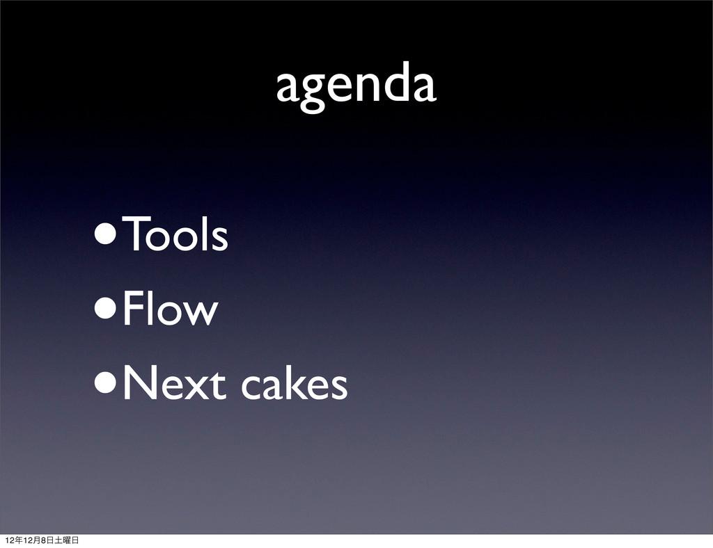 agenda •Tools •Flow •Next cakes 1212݄8༵