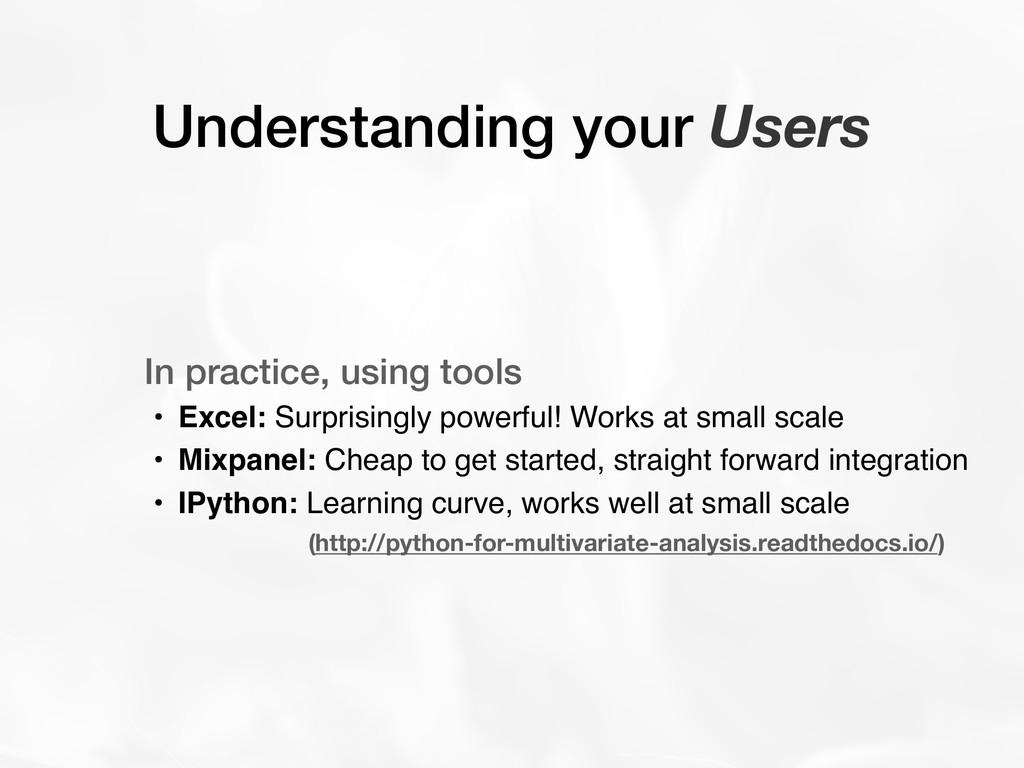 Understanding your Users In practice, using too...