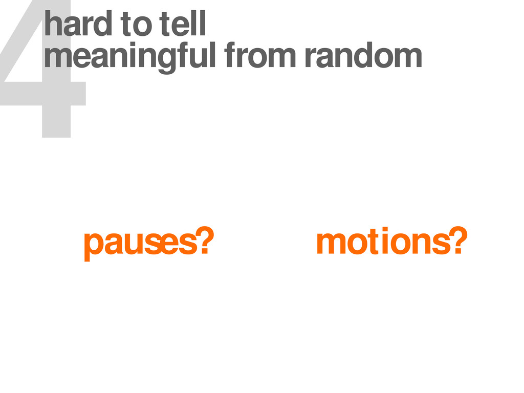 pauses? motions? 4 hard to tell meaningful from...
