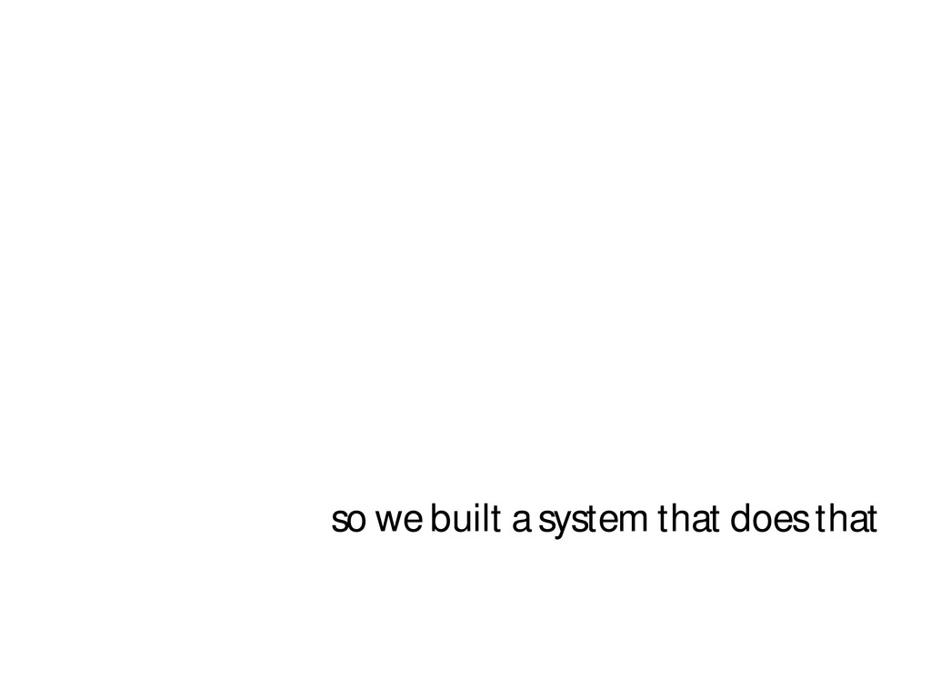 so we built a system that does that