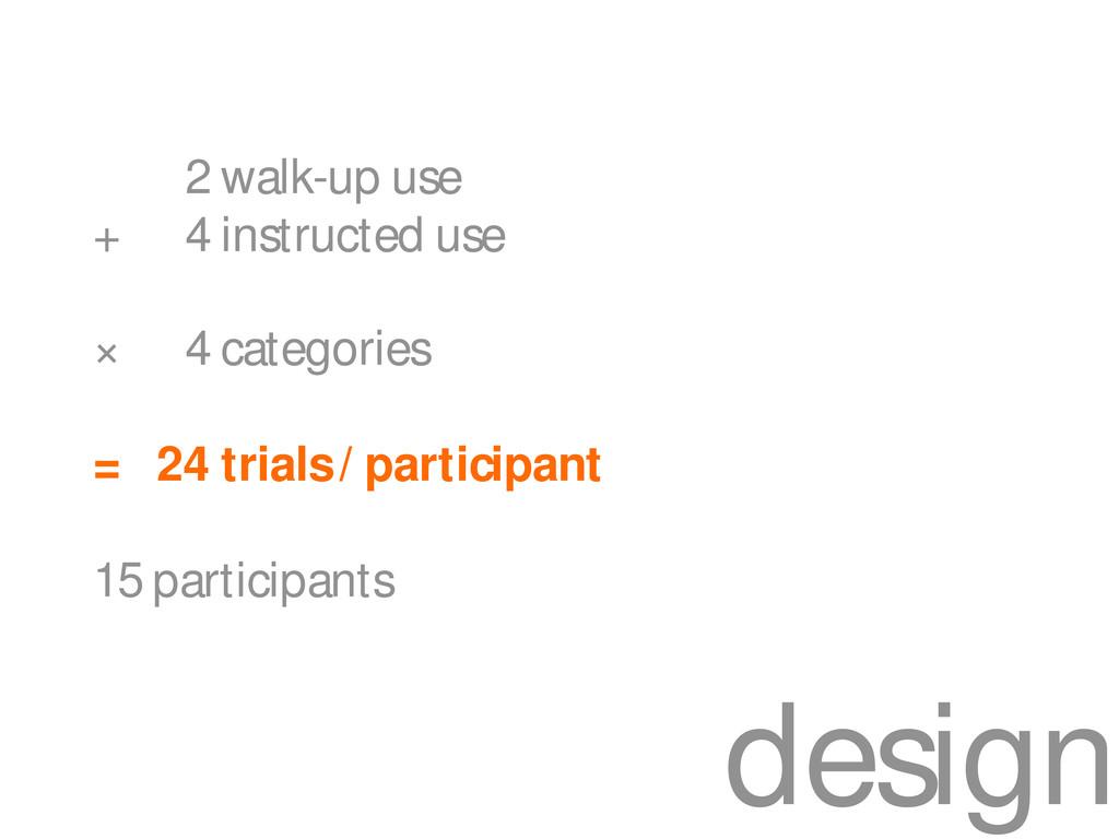 design 2 walk-up use + 4 instructed use × 4 cat...