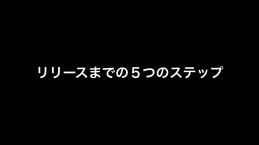 ϦϦʔε·Ͱͷ̑ͭͷεςοϓ !9