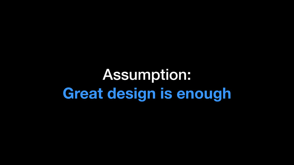 Assumption: Great design is enough