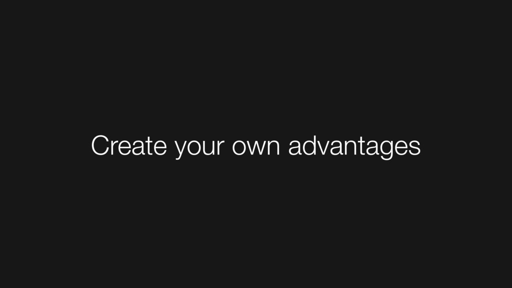 Create your own advantages