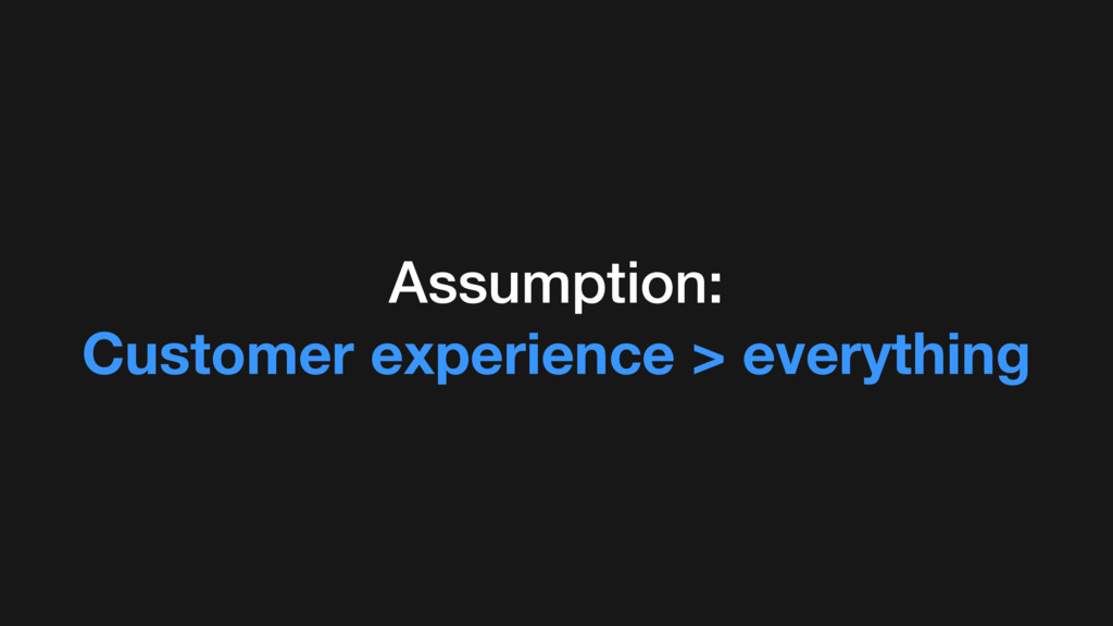 Assumption: Customer experience > everything