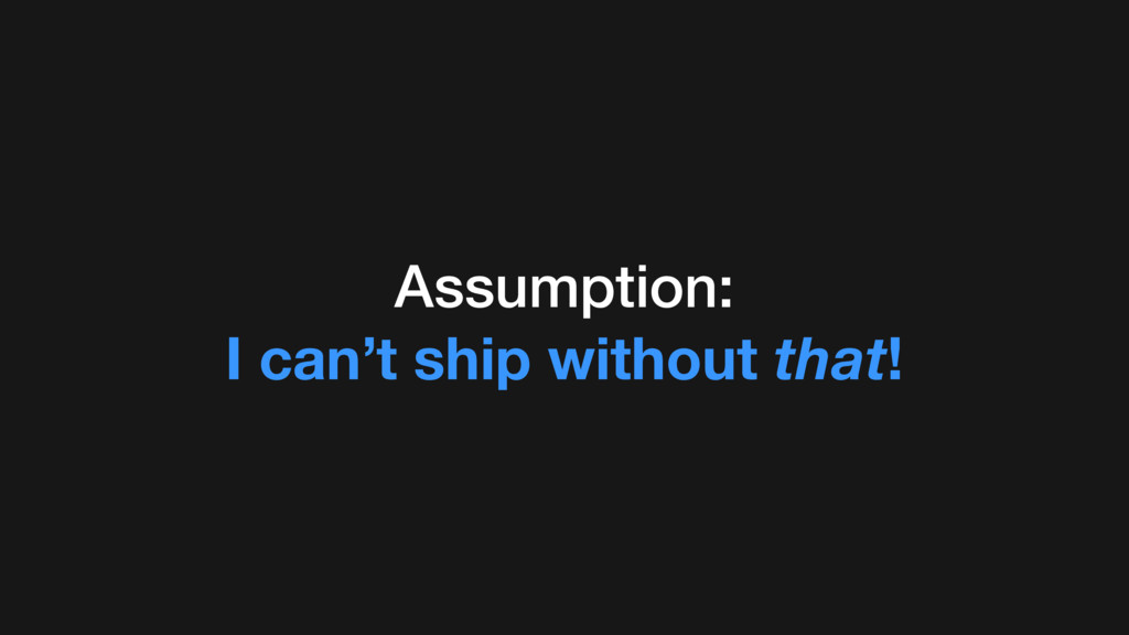 Assumption: I can't ship without that!