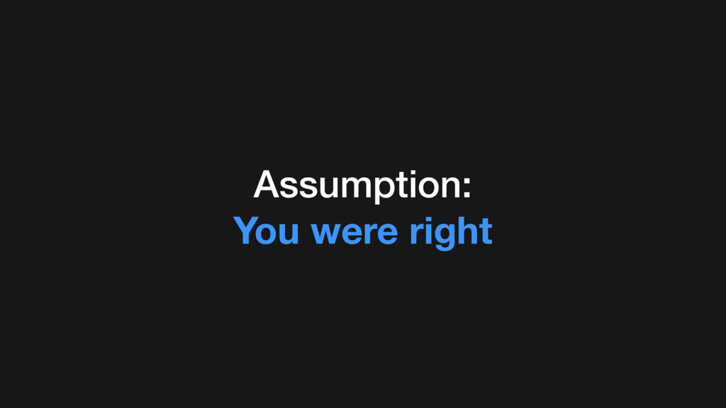 Assumption: You were right