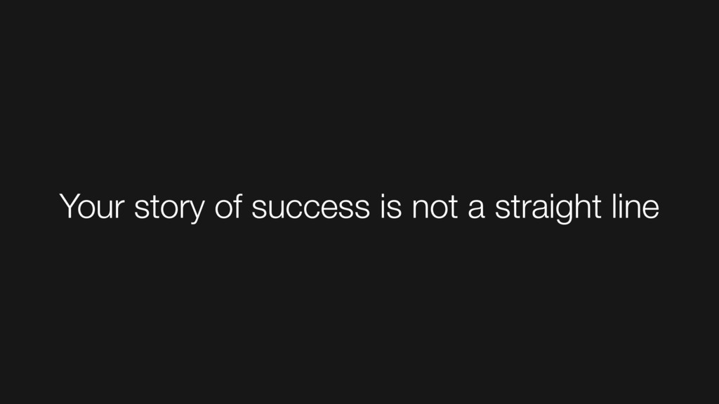 Your story of success is not a straight line