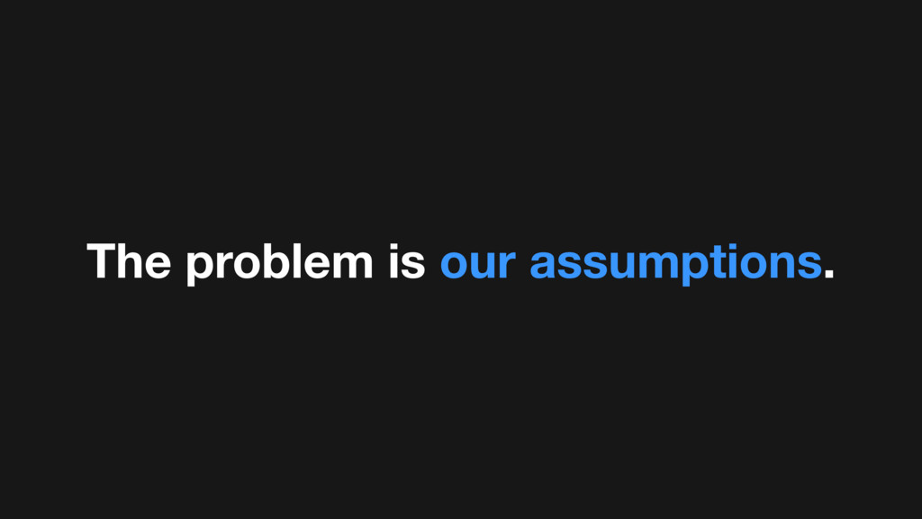 The problem is our assumptions.