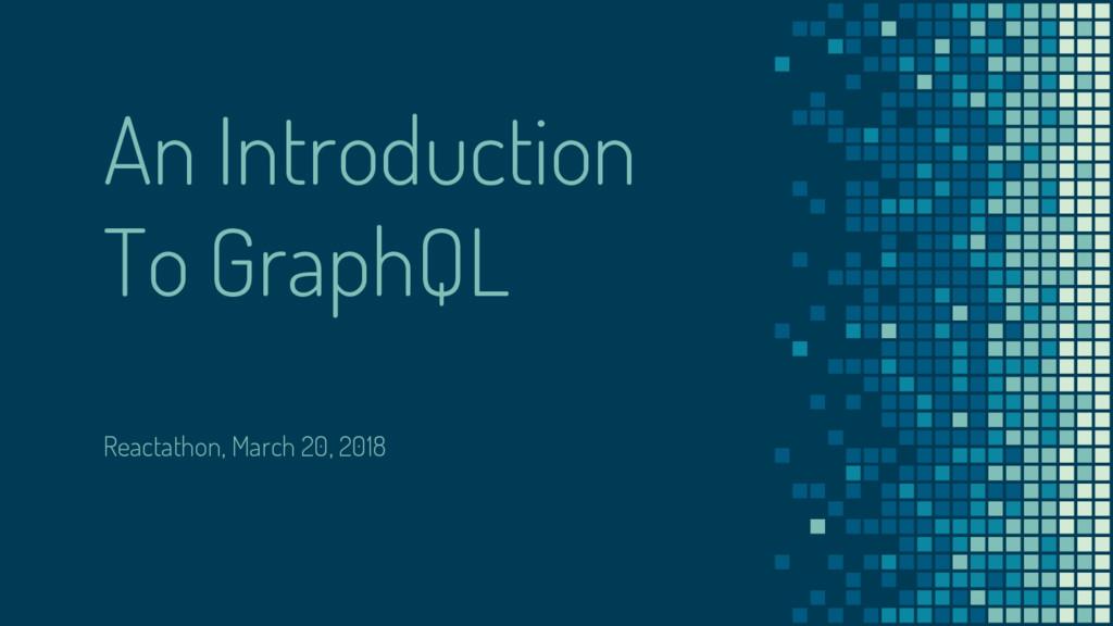 An Introduction To GraphQL Reactathon, March 20...