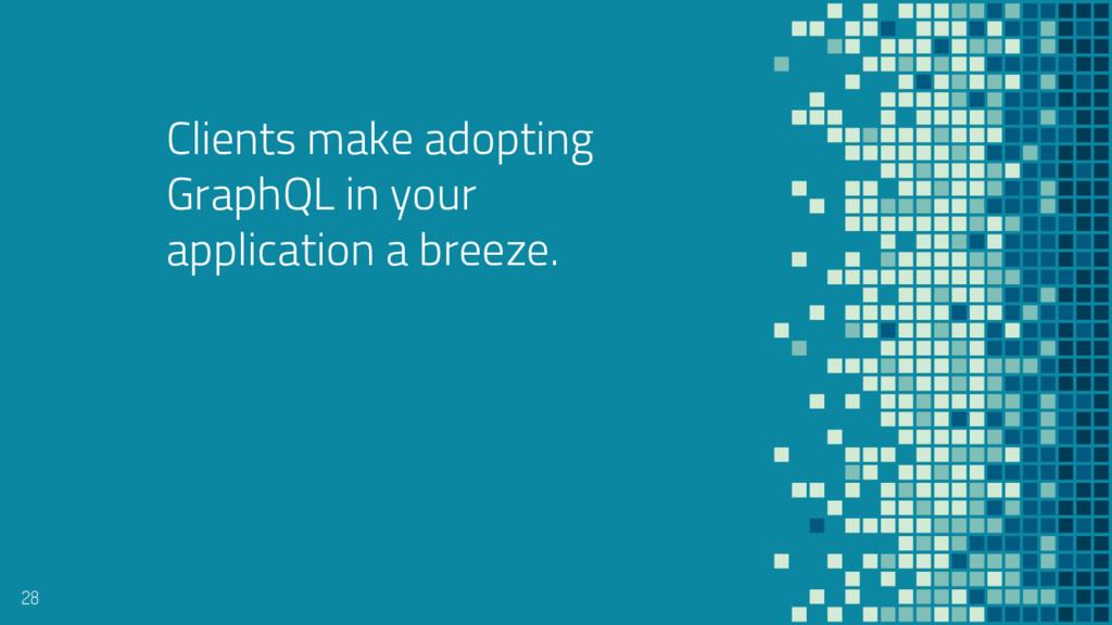 Clients make adopting GraphQL in your applicati...