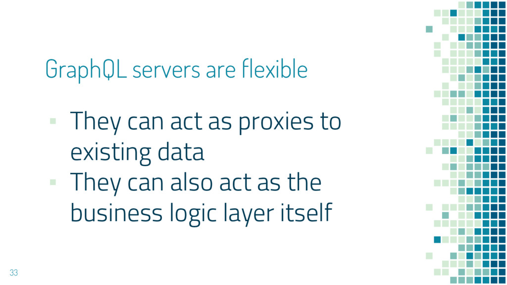 GraphQL servers are flexible 33 ▪ They can act ...