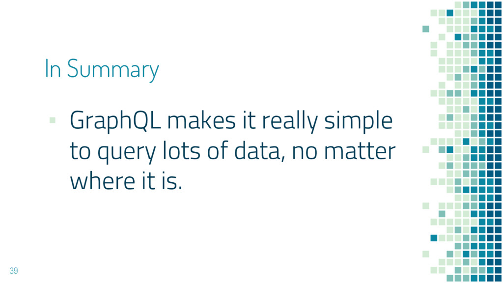▪ GraphQL makes it really simple to query lots ...