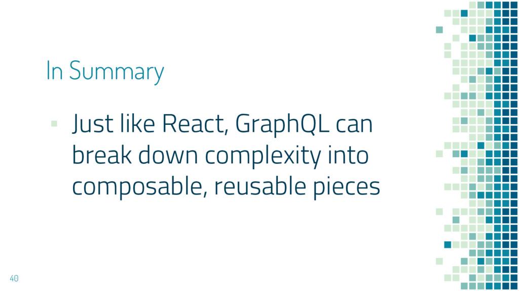 ▪ Just like React, GraphQL can break down compl...