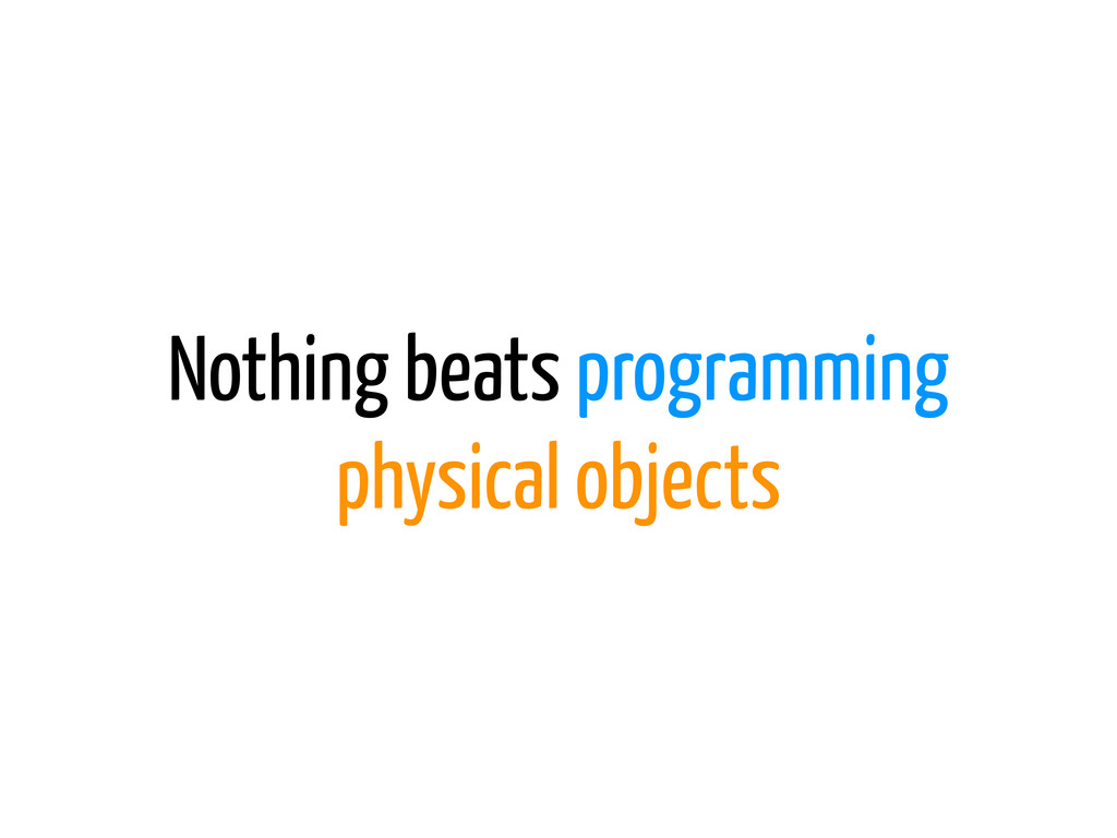 Nothing beats programming physical objects
