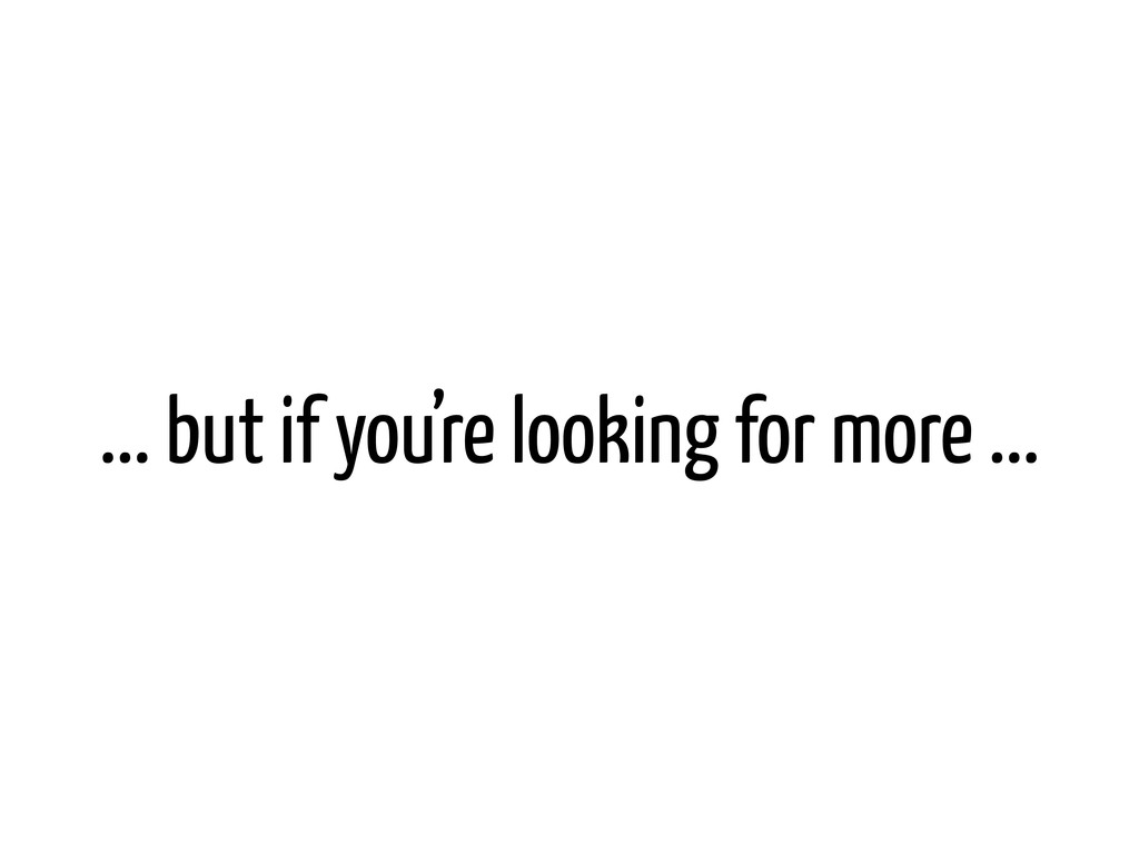 ... but if you're looking for more ...