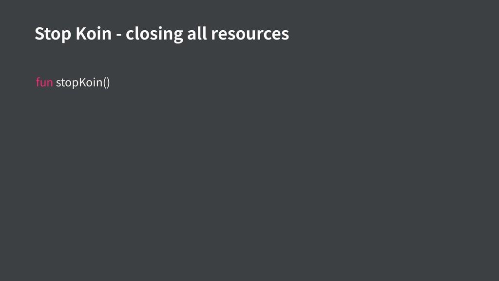 fun stopKoin() Stop Koin - closing all resources