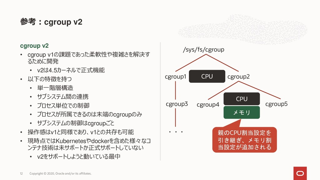 cgroup v2 • cgroup v1の課題であった柔軟性や複雑さを解決す るために開発 ...