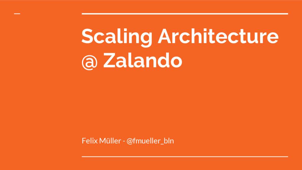 Scaling Architecture @ Zalando Felix Müller - @...