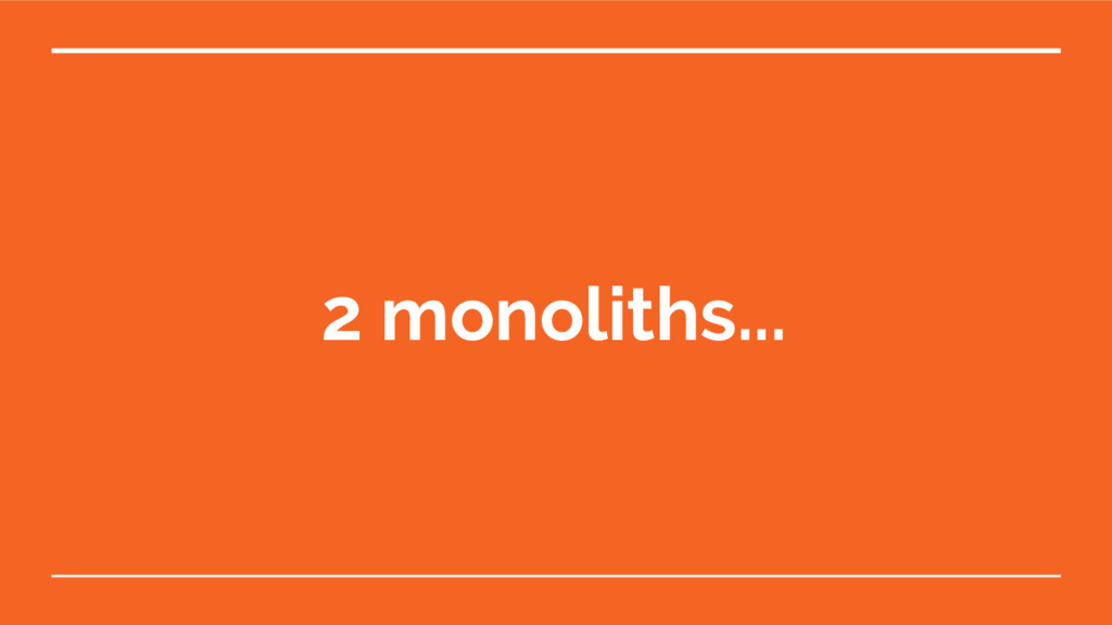 2 monoliths...