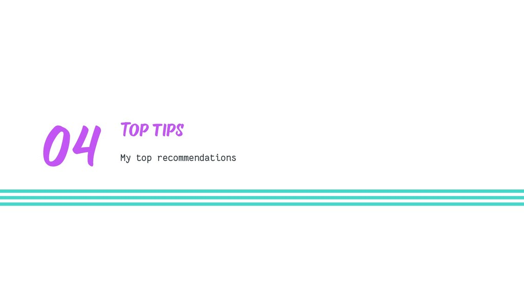 Top tips My top recommendations 04