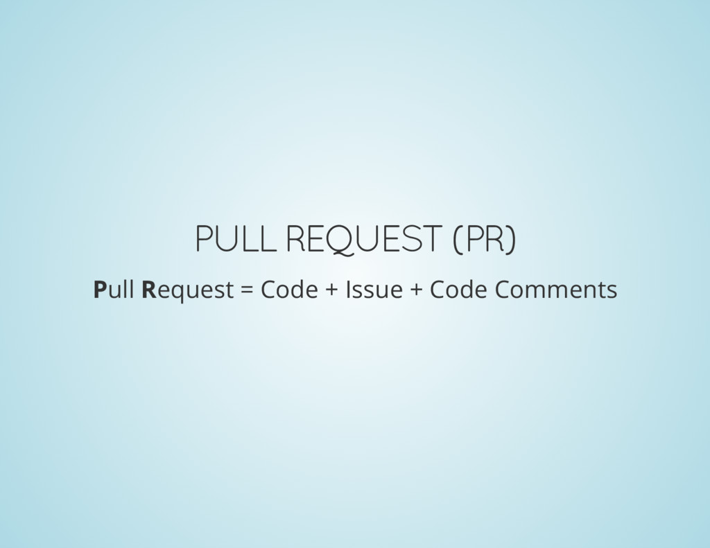 PULL REQUEST (PR) Pull Request = Code + Issue +...