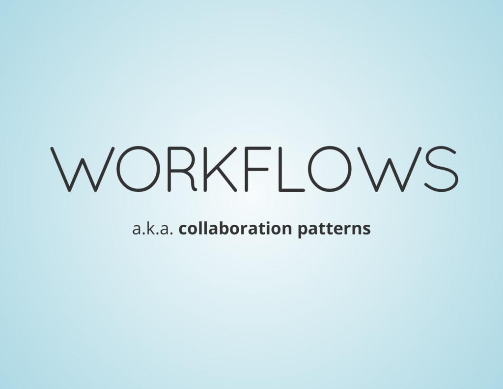 WORKFLOWS a.k.a. collaboration patterns
