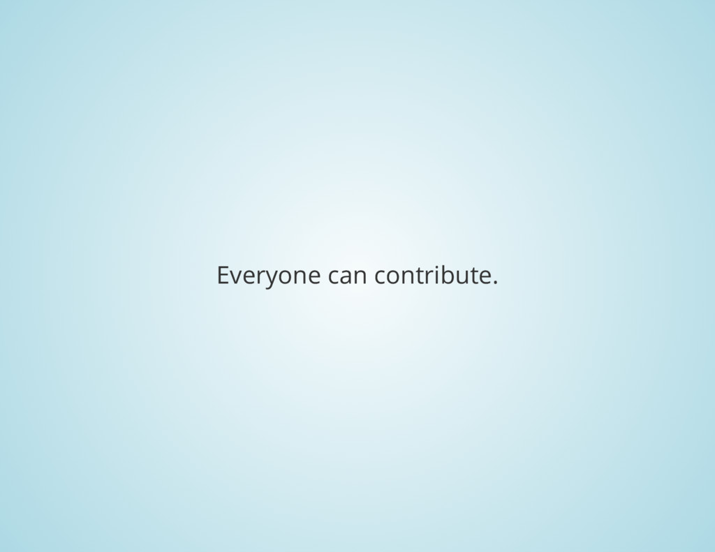 Everyone can contribute.