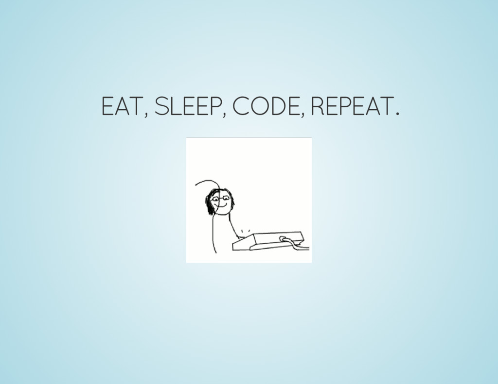 EAT, SLEEP, CODE, REPEAT.