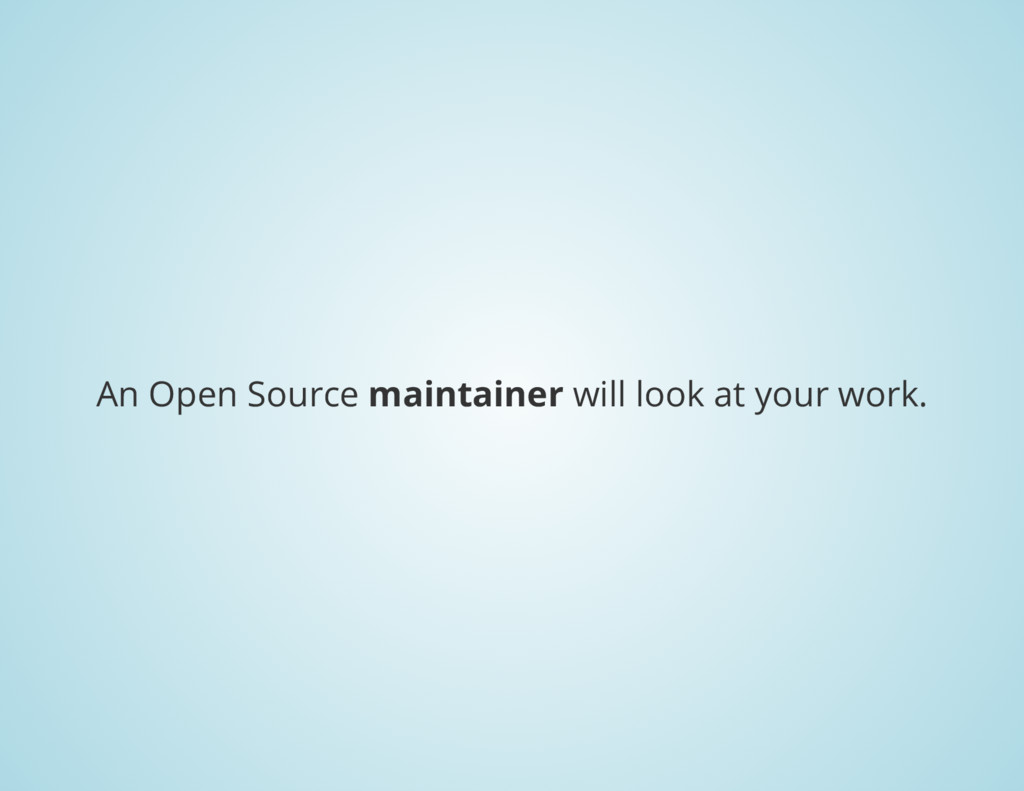An Open Source maintainer will look at your wor...