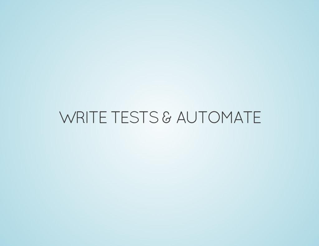 WRITE TESTS & AUTOMATE