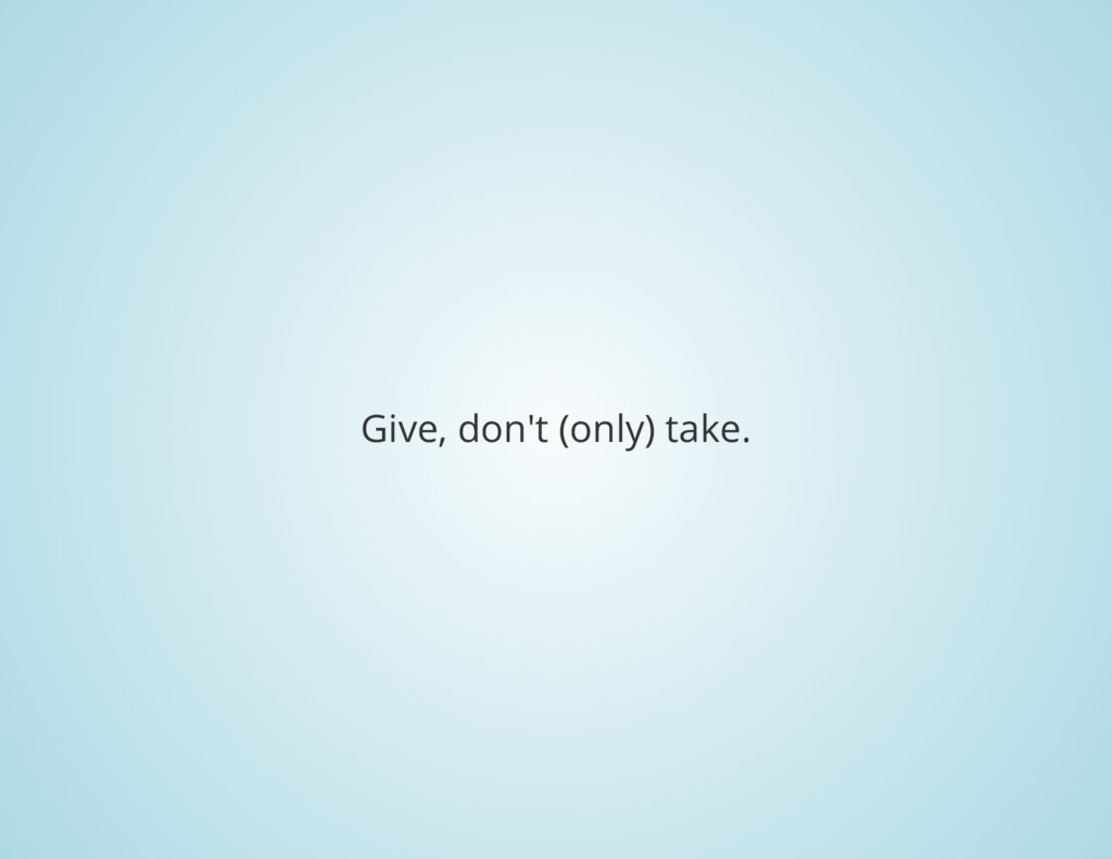 Give, don't (only) take.