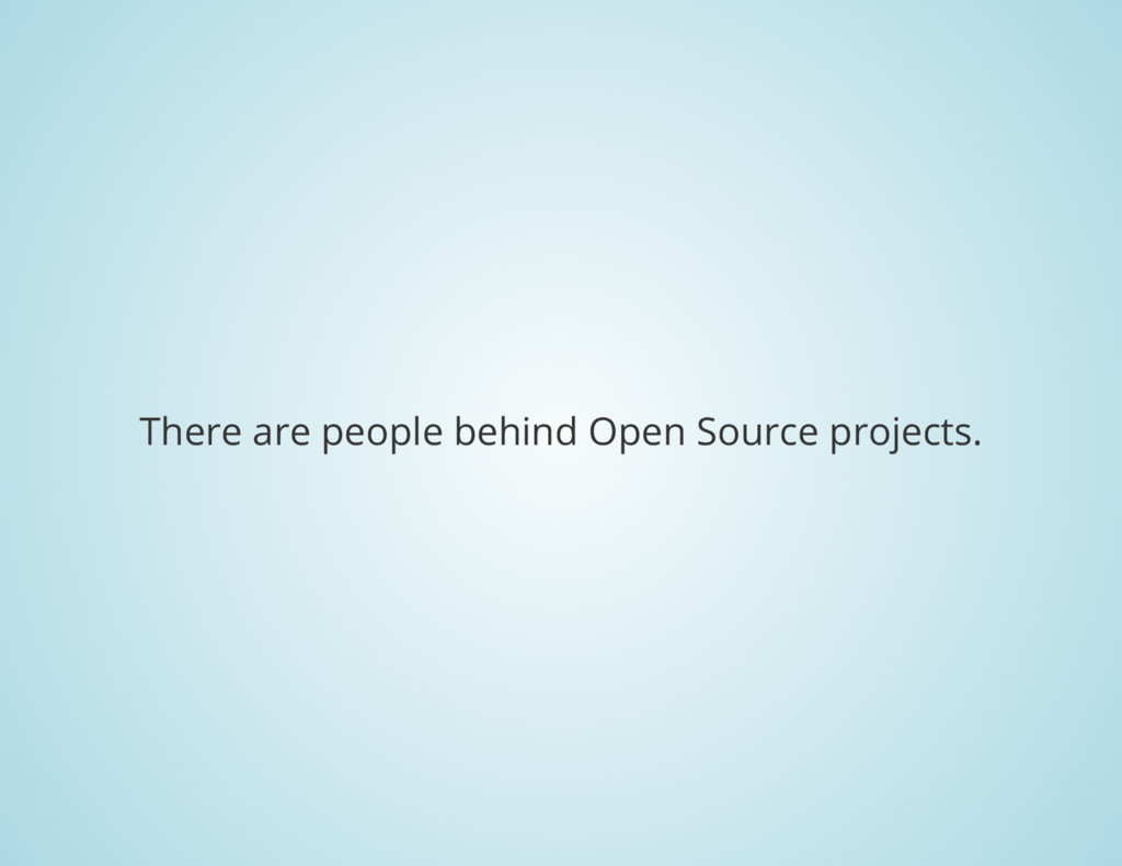 There are people behind Open Source projects.