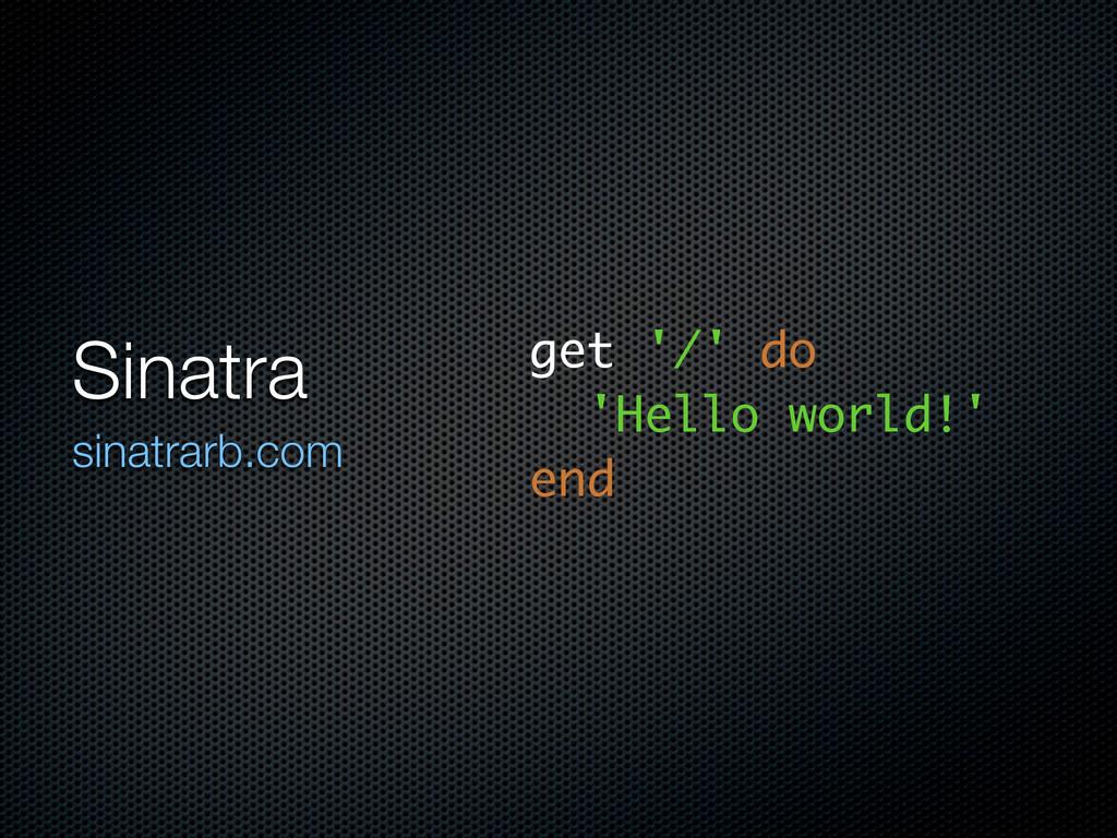 Sinatra sinatrarb.com get '/' do 'Hello world!'...