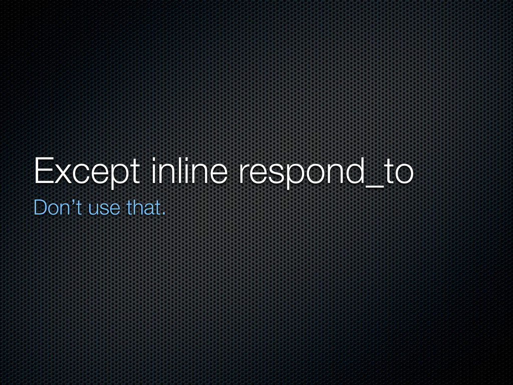 Except inline respond_to Don't use that.