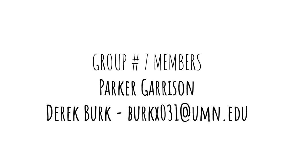 GROUP # 7 MEMBERS Parker Garrison Derek Burk - ...