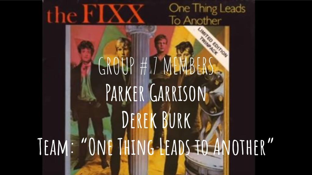 GROUP # 7 MEMBERS Parker Garrison Derek Burk Te...