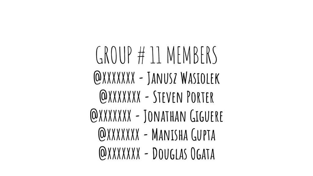 GROUP # 11 MEMBERS @XXXXXXX - Janusz Wasiolek @...