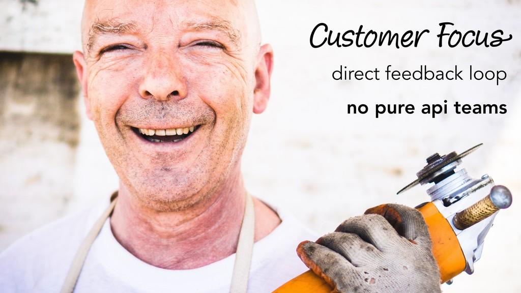 Customer Focus direct feedback loop no pure api...
