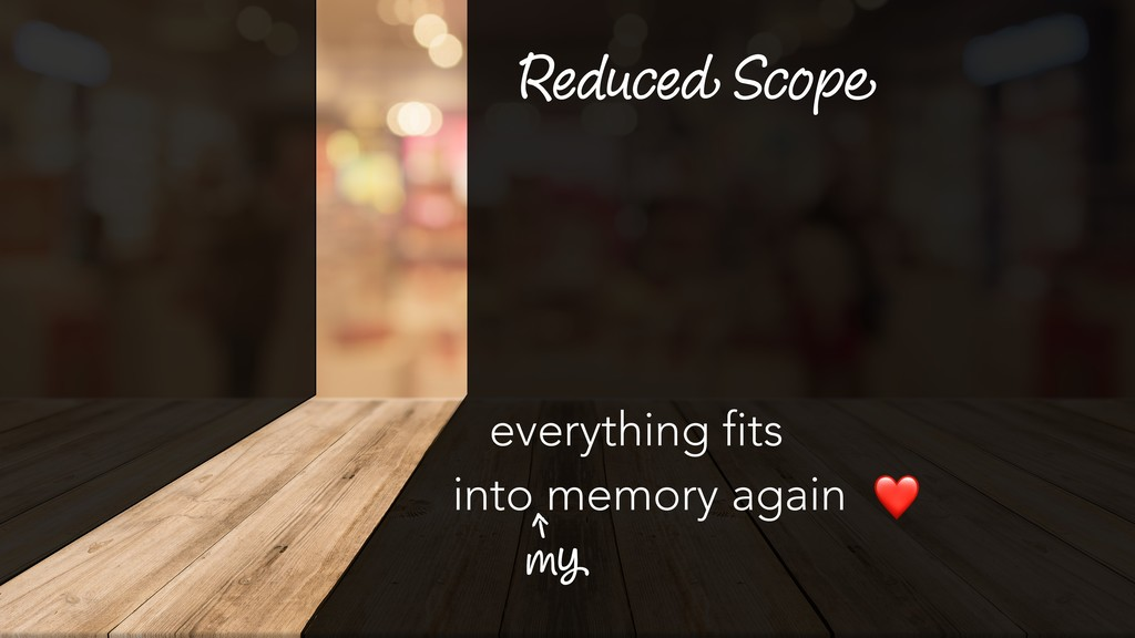 Reduced Scope everything fits into memory agai...