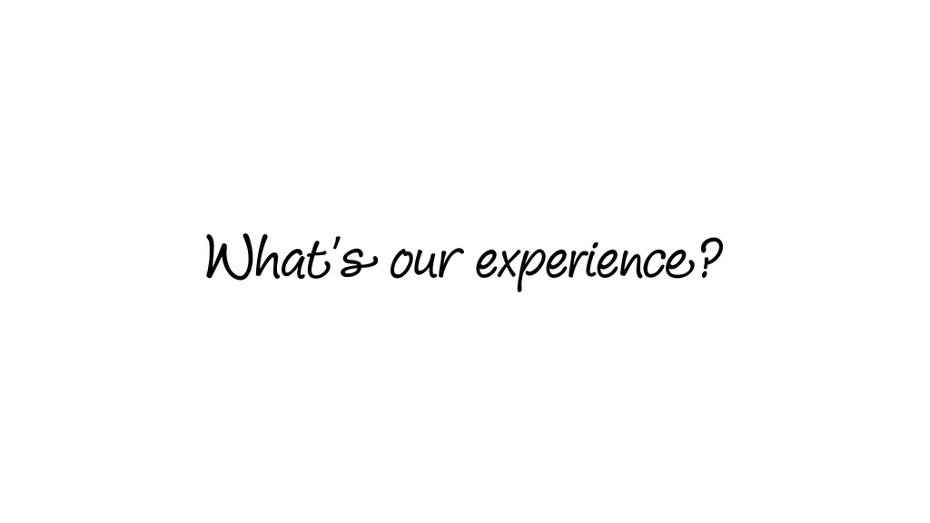 What's our experience?
