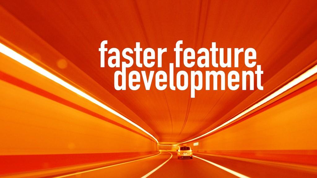 faster feature development