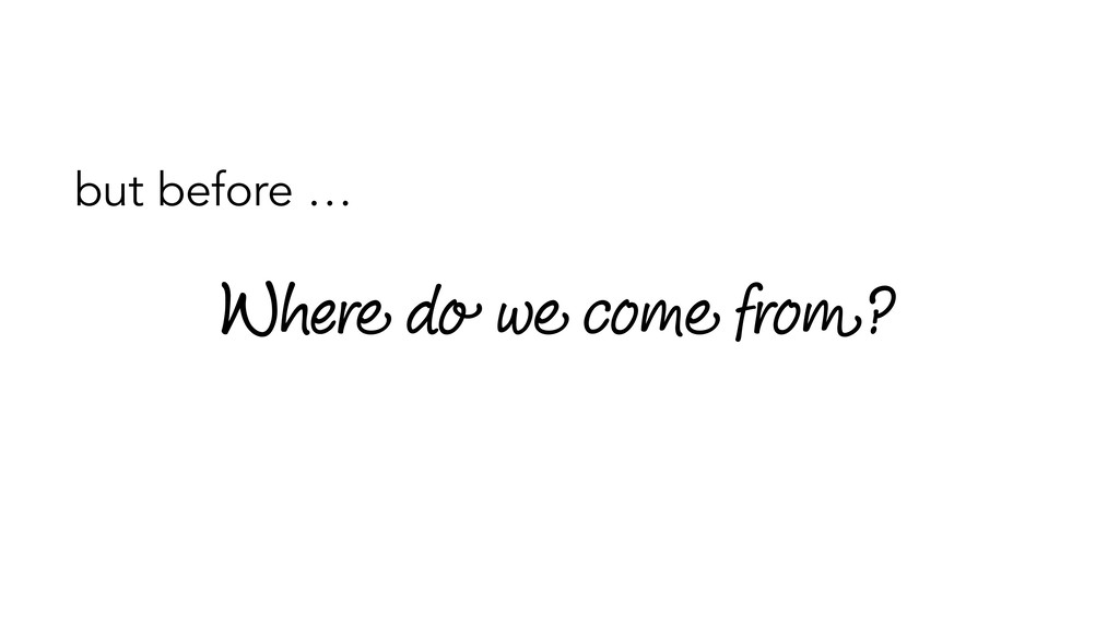 Where do we come from? but before …