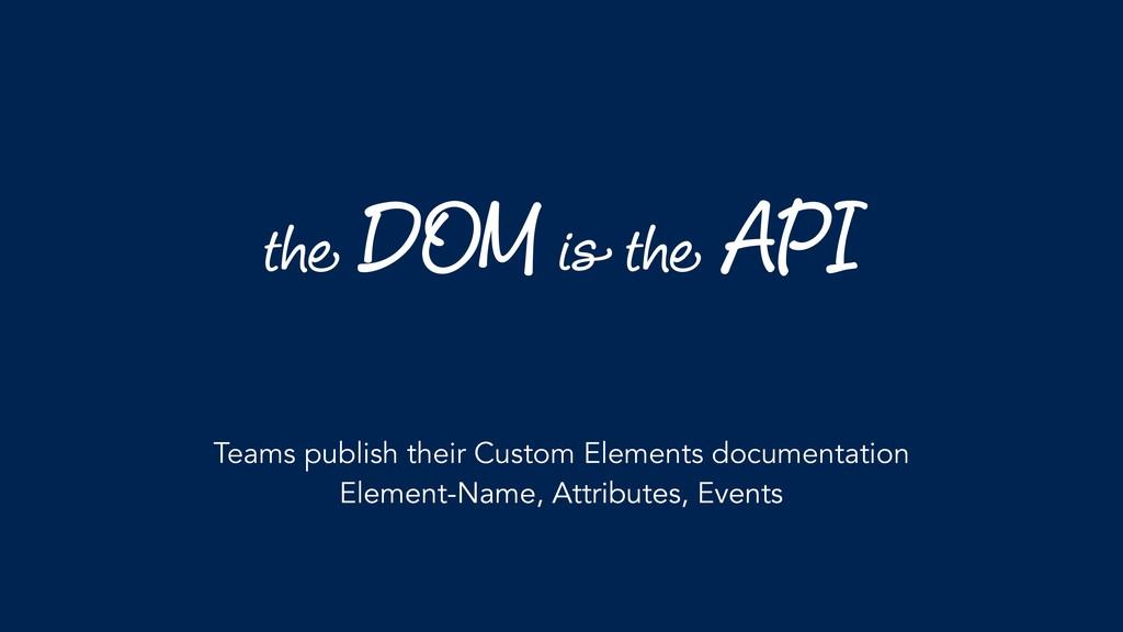 the DOM is the API Teams publish their Custom E...