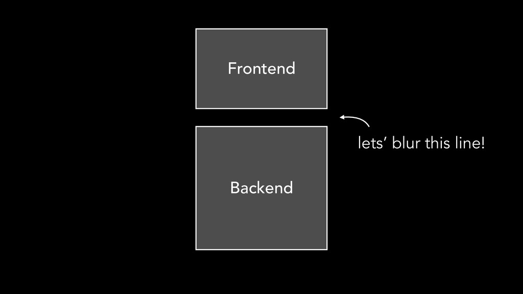 Backend Frontend lets' blur this line!