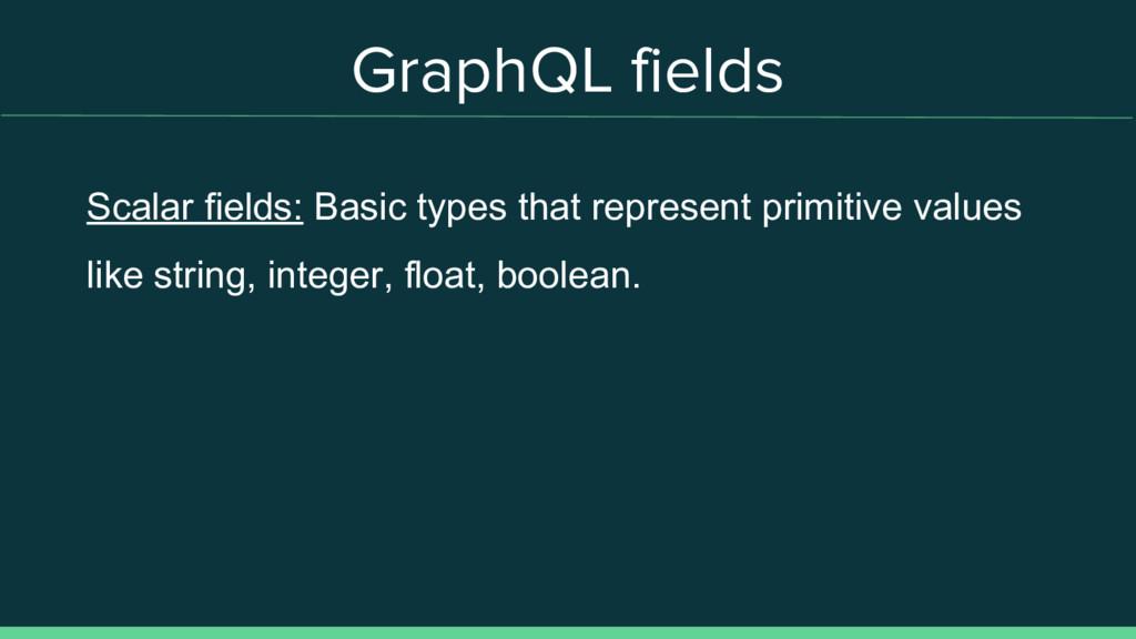 GraphQL fields Scalar fields: Basic types that ...