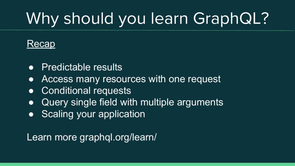 Why should you learn GraphQL? Recap ● Predictab...